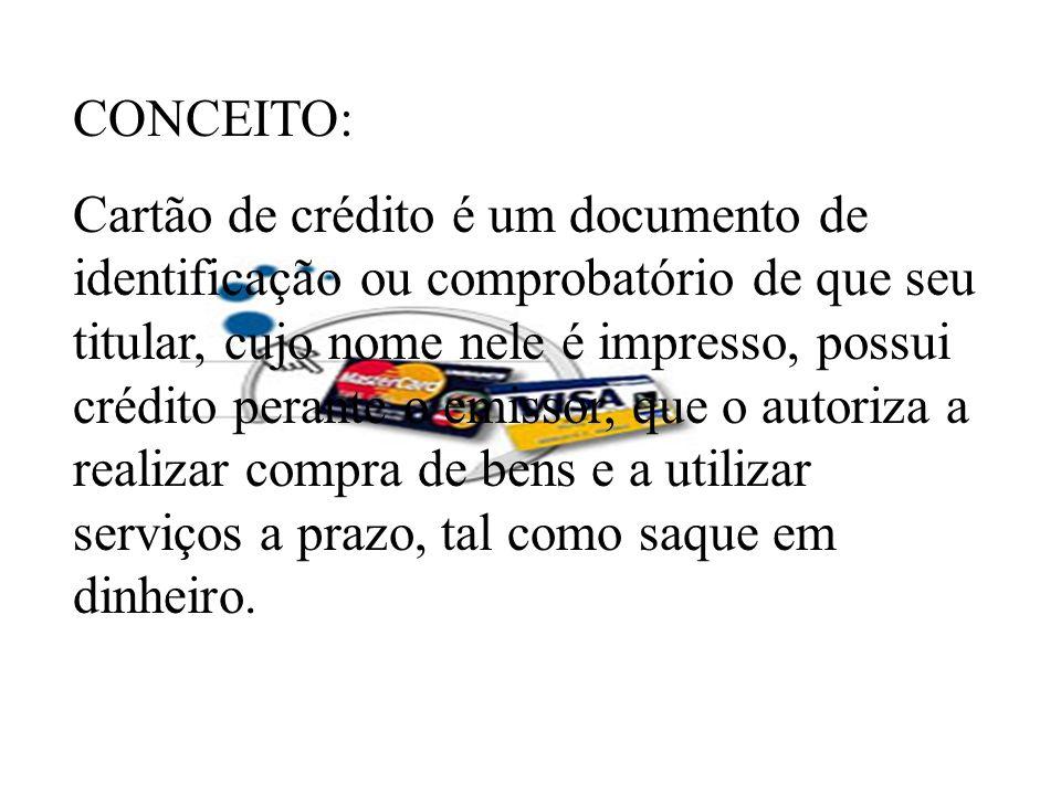 CONCEITO: Cartão de crédito é um documento de identificação ou comprobatório de que seu titular, cujo nome nele é impresso, possui crédito perante o e