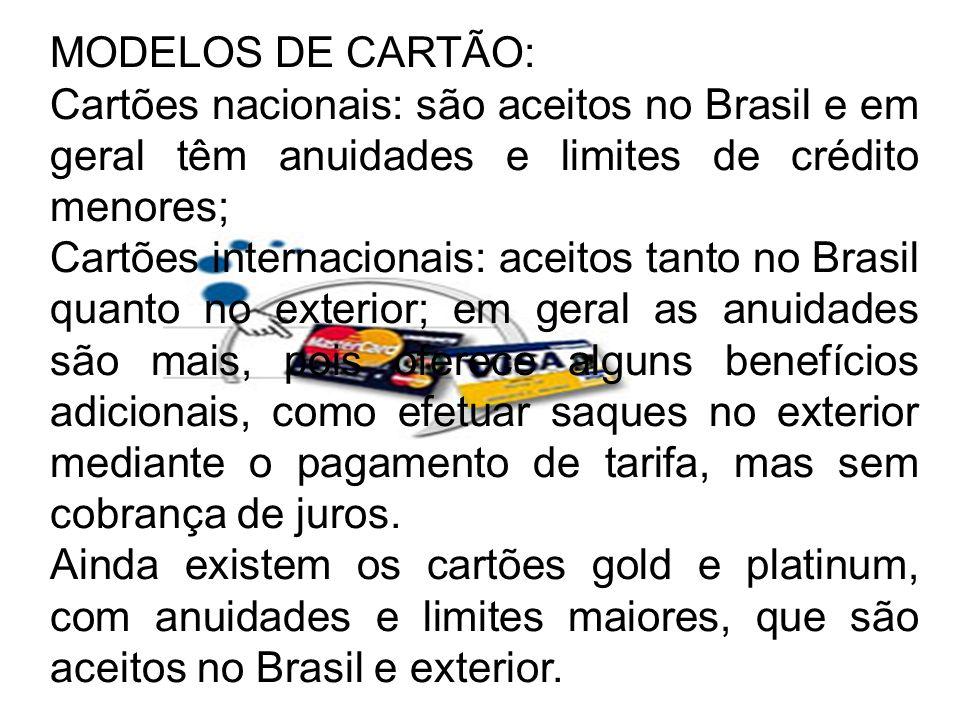 MODELOS DE CARTÃO: Cartões nacionais: são aceitos no Brasil e em geral têm anuidades e limites de crédito menores; Cartões internacionais: aceitos tan