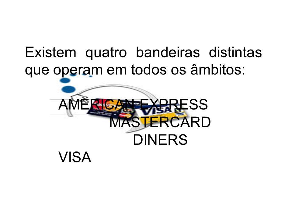 Existem quatro bandeiras distintas que operam em todos os âmbitos: AMERICAN EXPRESS MASTERCARD DINERS VISA