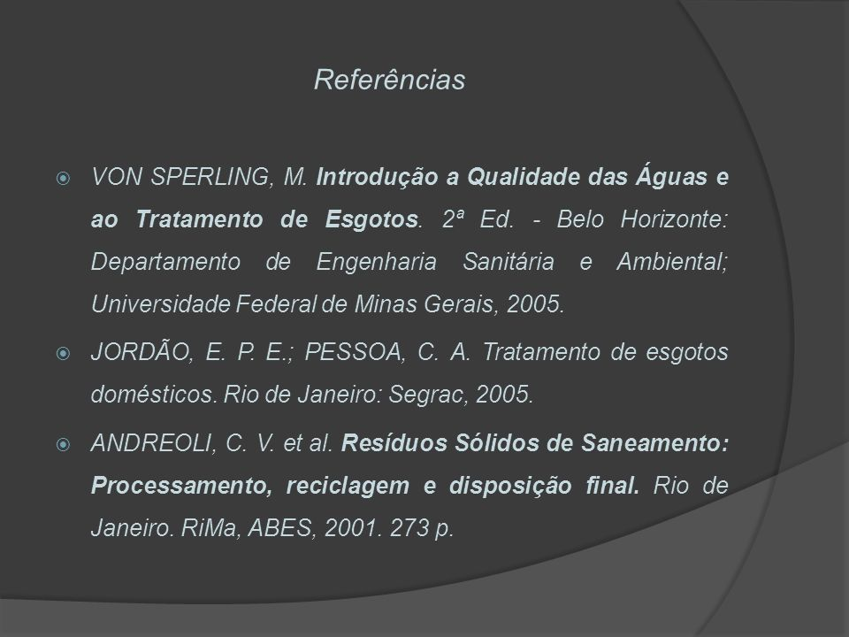 Referências VON SPERLING, M. Introdução a Qualidade das Águas e ao Tratamento de Esgotos. 2ª Ed. - Belo Horizonte: Departamento de Engenharia Sanitári