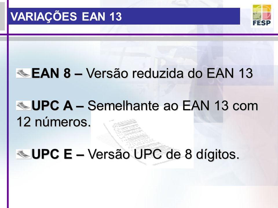 VARIAÇÕES EAN 13 EAN 8 – Versão reduzida do EAN 13 UPC A – Semelhante ao EAN 13 com 12 números. UPC E – Versão UPC de 8 dígitos.