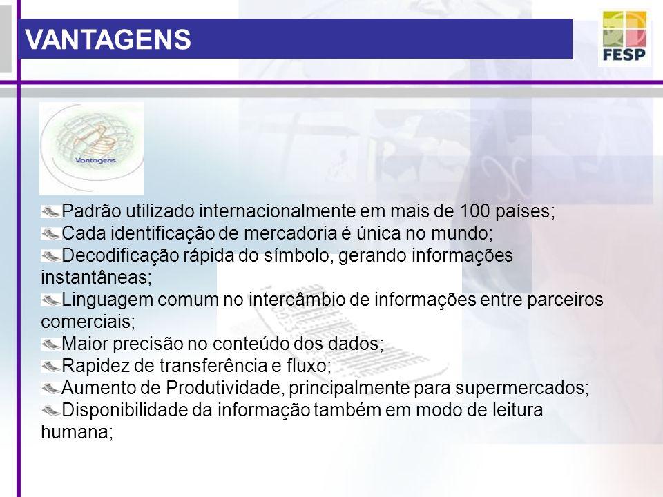 VANTAGENS Padrão utilizado internacionalmente em mais de 100 países; Cada identificação de mercadoria é única no mundo; Decodificação rápida do símbol