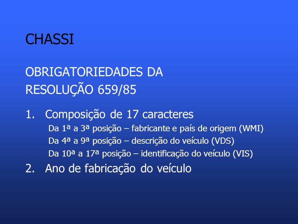CHASSI OBRIGATORIEDADES DA RESOLUÇÃO 659/85 1.Composição de 17 caracteres Da 1ª a 3ª posição – fabricante e país de origem (WMI) Da 4ª a 9ª posição – descrição do veículo (VDS) Da 10ª a 17ª posição – identificação do veículo (VIS) 2.Ano de fabricação do veículo