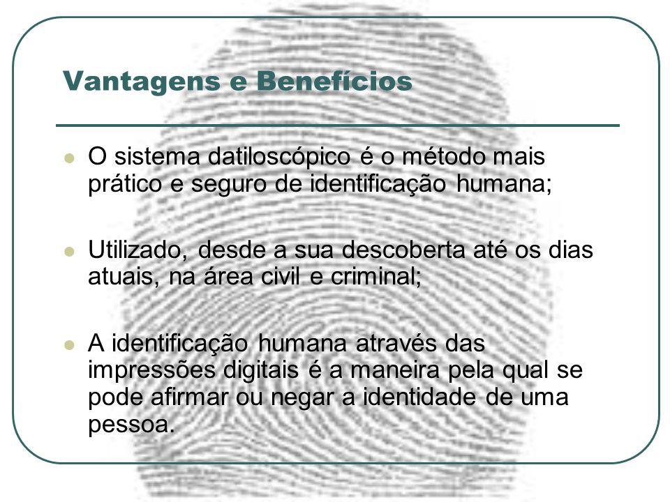 Vantagens e Benefícios O sistema datiloscópico é o método mais prático e seguro de identificação humana; Utilizado, desde a sua descoberta até os dias