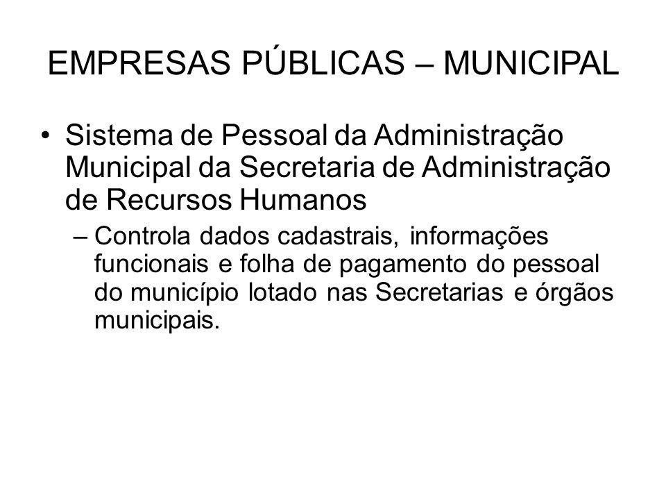 EMPRESAS PÚBLICAS – MUNICIPAL Sistema de Pessoal da Administração Municipal da Secretaria de Administração de Recursos Humanos –Controla dados cadastr