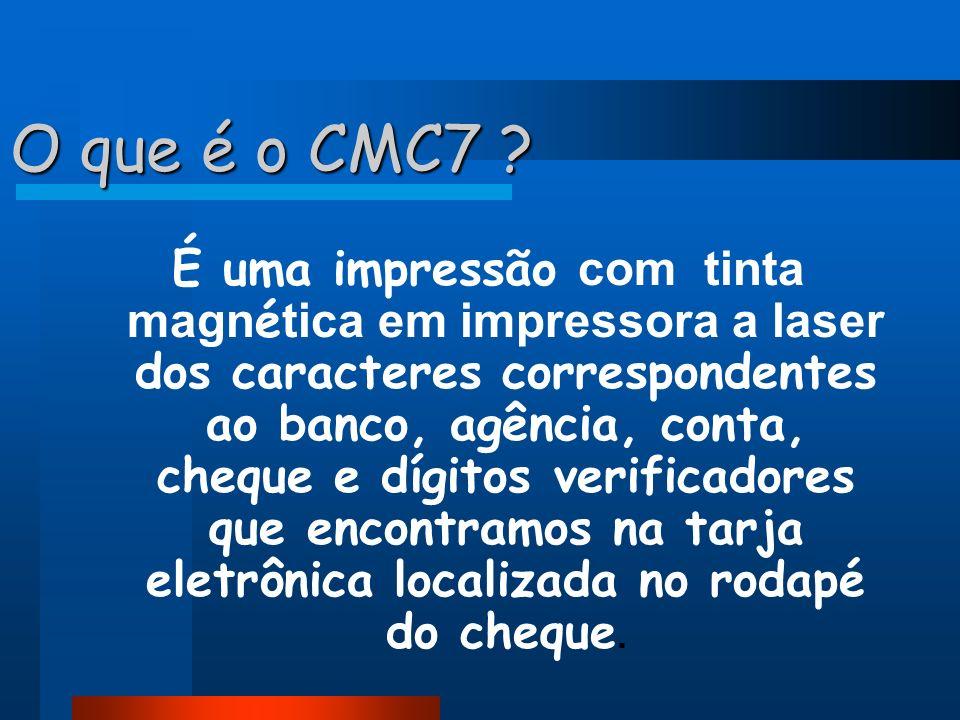 O que é o CMC7 ? É uma impressão com tinta magn é tica em impressora a laser dos caracteres correspondentes ao banco, agência, conta, cheque e dígitos