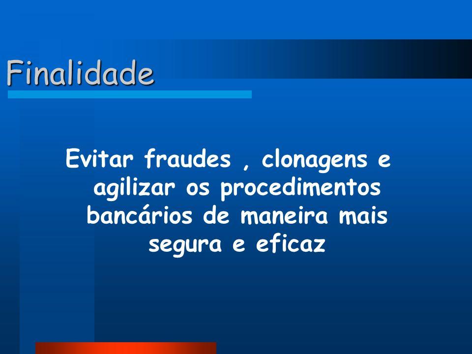 Finalidade Evitar fraudes, clonagens e agilizar os procedimentos bancários de maneira mais segura e eficaz
