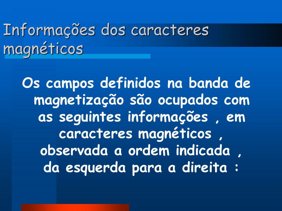 Informações dos caracteres magnéticos Os campos definidos na banda de magnetização são ocupados com as seguintes informações, em caracteres magnéticos