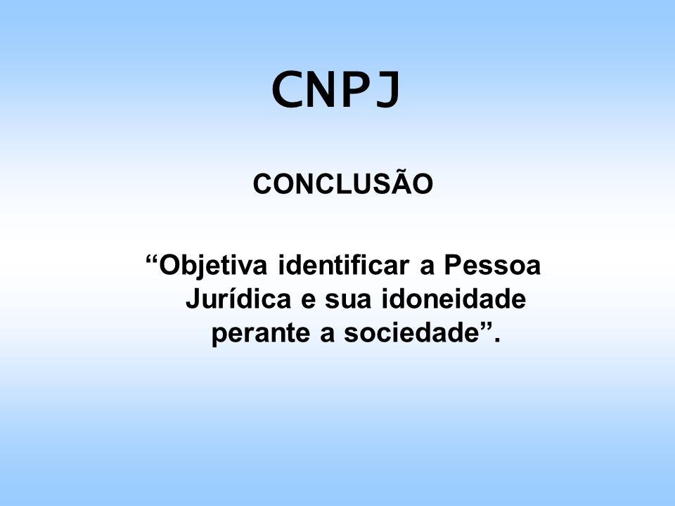 CNPJ CONCLUSÃO Objetiva identificar a Pessoa Jurídica e sua idoneidade perante a sociedade.