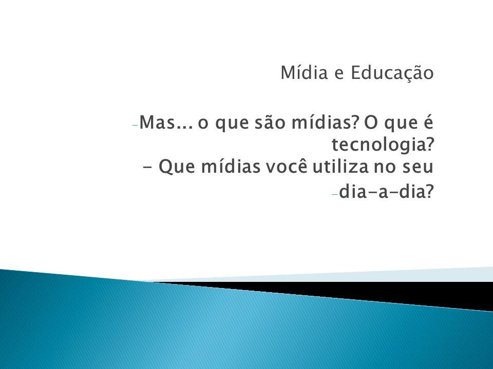 Mídia e Educação - Mas...o que são mídias. O que é tecnologia.
