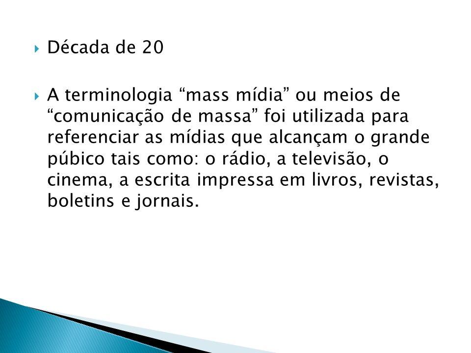 Década de 20 A terminologia mass mídia ou meios de comunicação de massa foi utilizada para referenciar as mídias que alcançam o grande púbico tais como: o rádio, a televisão, o cinema, a escrita impressa em livros, revistas, boletins e jornais.
