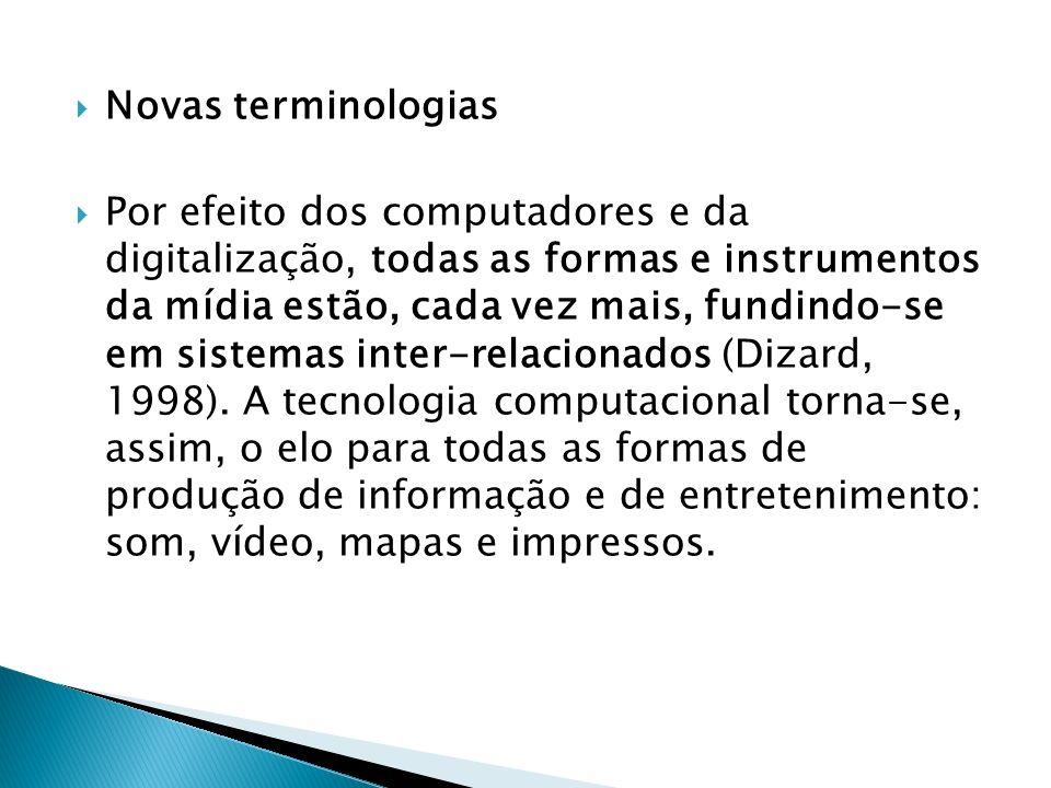 Novas terminologias Por efeito dos computadores e da digitalização, todas as formas e instrumentos da mídia estão, cada vez mais, fundindo-se em sistemas inter-relacionados (Dizard, 1998).