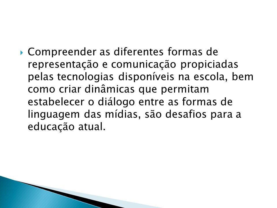 Compreender as diferentes formas de representação e comunicação propiciadas pelas tecnologias disponíveis na escola, bem como criar dinâmicas que permitam estabelecer o diálogo entre as formas de linguagem das mídias, são desafios para a educação atual.