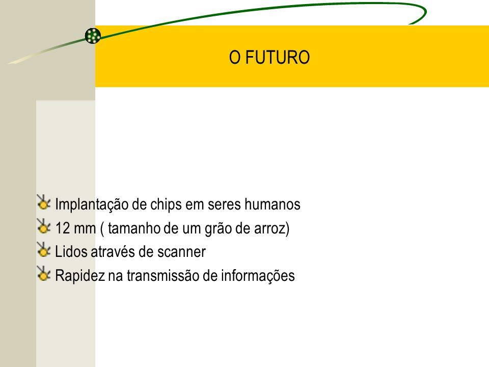 O FUTURO Implantação de chips em seres humanos 12 mm ( tamanho de um grão de arroz) Lidos através de scanner Rapidez na transmissão de informações