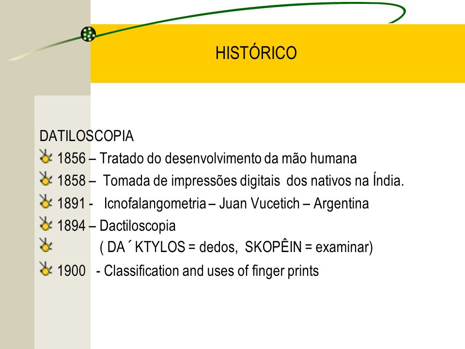 HISTÓRICO DATILOSCOPIA 1856 – Tratado do desenvolvimento da mão humana 1858 – Tomada de impressões digitais dos nativos na Índia. 1891 - Icnofalangome