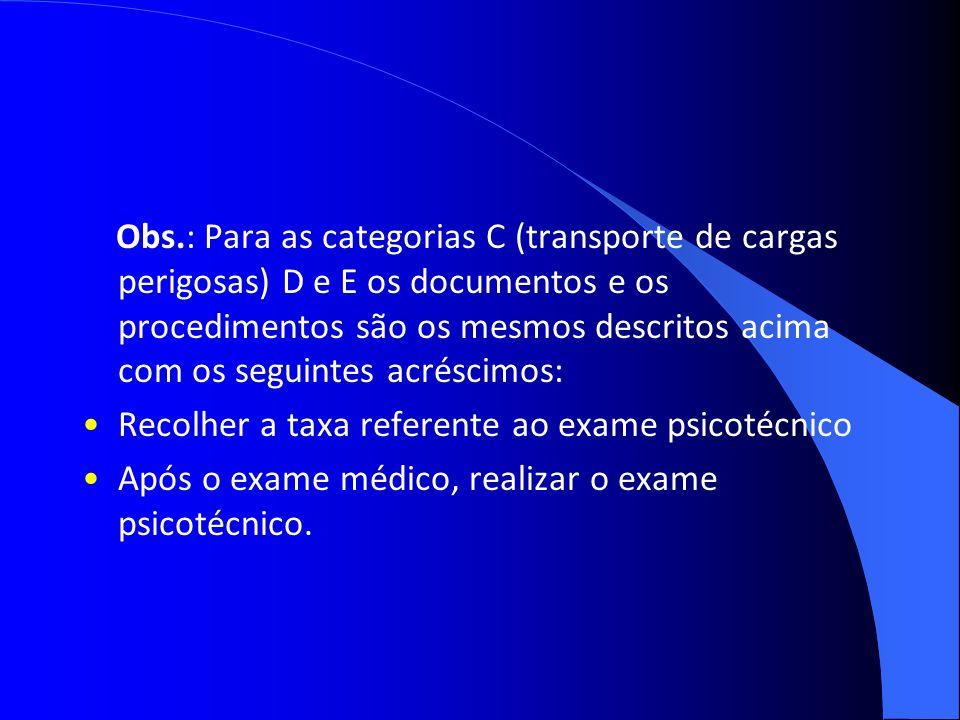 Obs.: Para as categorias C (transporte de cargas perigosas) D e E os documentos e os procedimentos são os mesmos descritos acima com os seguintes acré