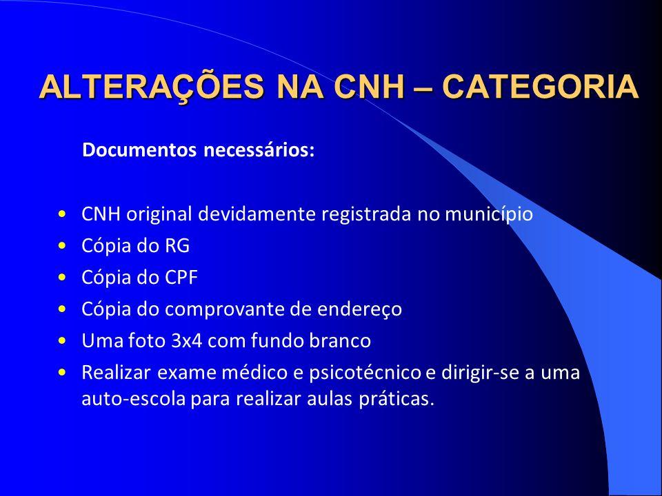 ALTERAÇÕES NA CNH – CATEGORIA Documentos necessários: CNH original devidamente registrada no município Cópia do RG Cópia do CPF Cópia do comprovante d