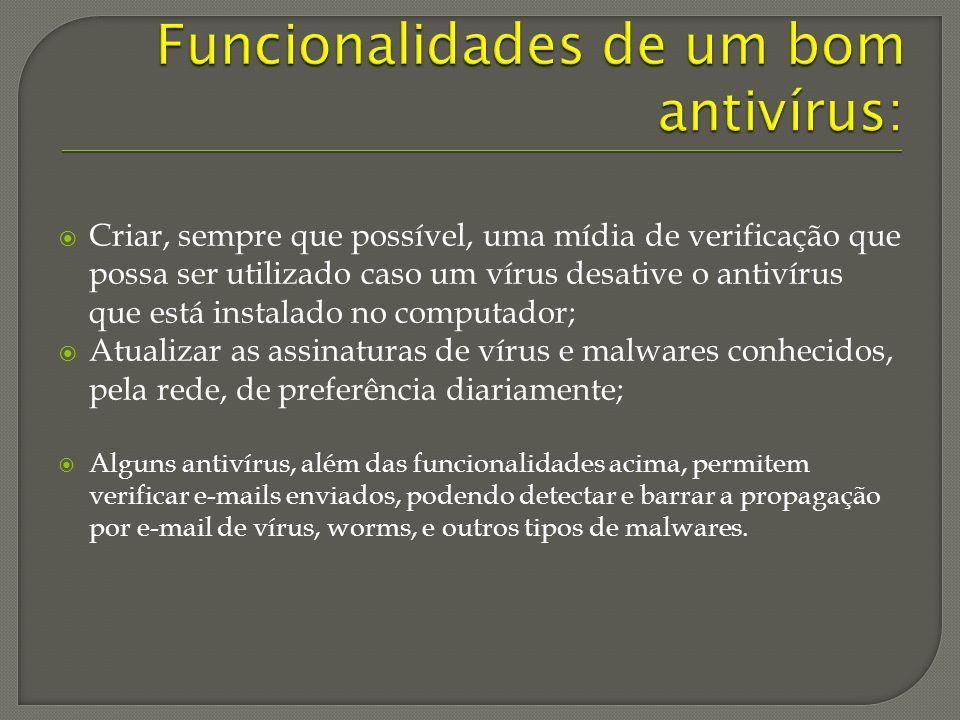 Criar, sempre que possível, uma mídia de verificação que possa ser utilizado caso um vírus desative o antivírus que está instalado no computador; Atualizar as assinaturas de vírus e malwares conhecidos, pela rede, de preferência diariamente; Alguns antivírus, além das funcionalidades acima, permitem verificar e-mails enviados, podendo detectar e barrar a propagação por e-mail de vírus, worms, e outros tipos de malwares.