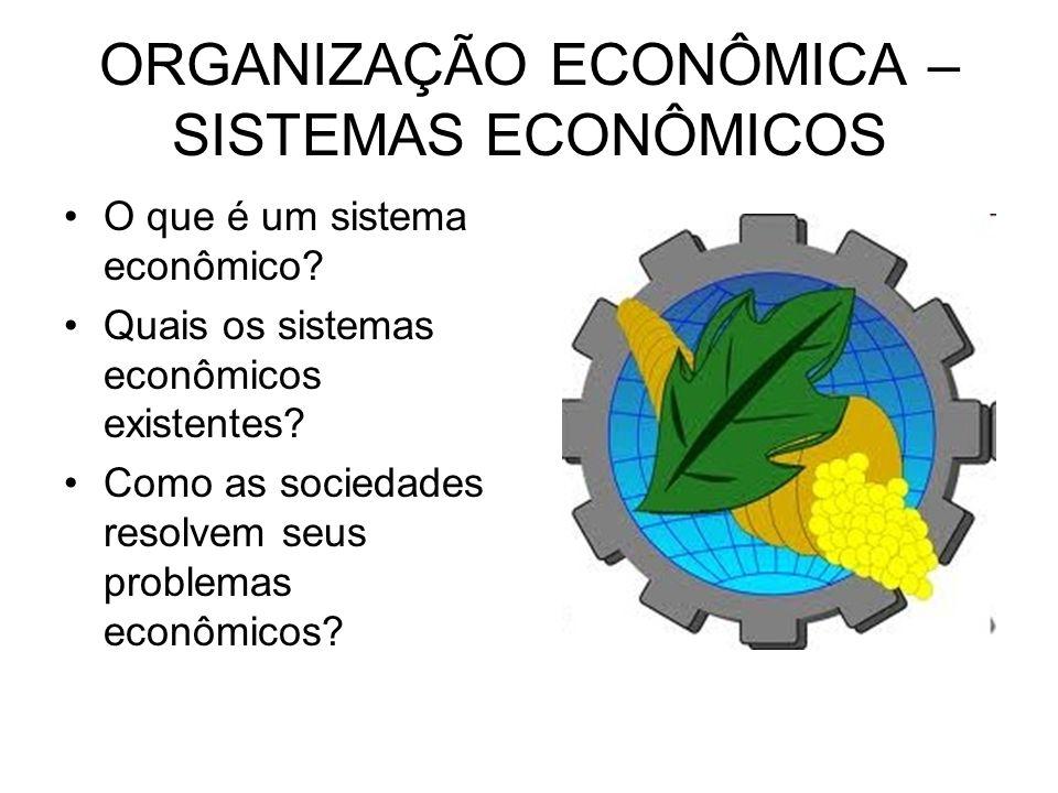 ORGANIZAÇÃO ECONÔMICA – SISTEMAS ECONÔMICOS O que é um sistema econômico? Quais os sistemas econômicos existentes? Como as sociedades resolvem seus pr
