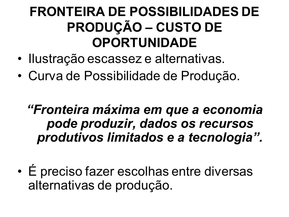 FRONTEIRA DE POSSIBILIDADES DE PRODUÇÃO – CUSTO DE OPORTUNIDADE Ilustração escassez e alternativas. Curva de Possibilidade de Produção. Fronteira máxi