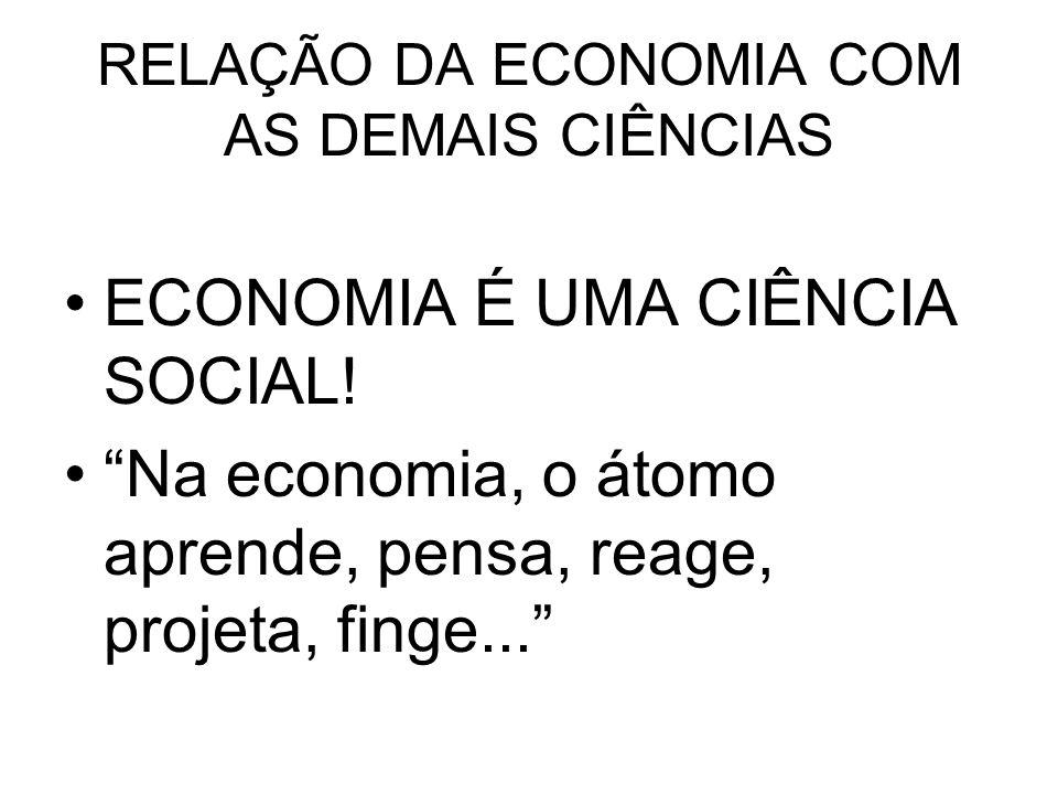 RELAÇÃO DA ECONOMIA COM AS DEMAIS CIÊNCIAS ECONOMIA É UMA CIÊNCIA SOCIAL! Na economia, o átomo aprende, pensa, reage, projeta, finge...