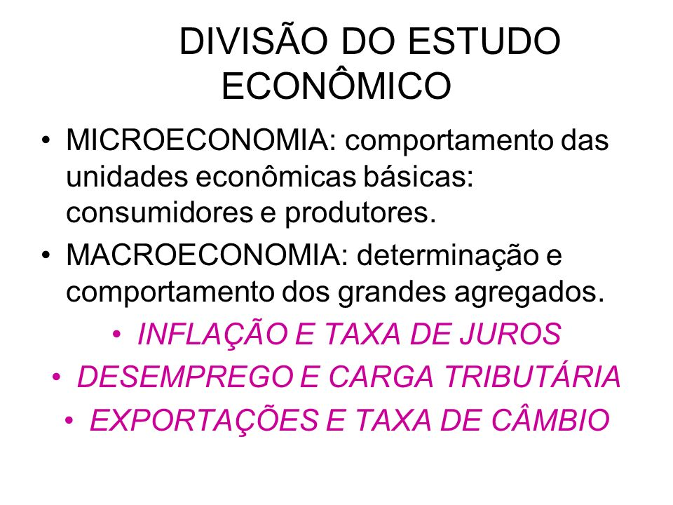 DIVISÃO DO ESTUDO ECONÔMICO MICROECONOMIA: comportamento das unidades econômicas básicas: consumidores e produtores. MACROECONOMIA: determinação e com