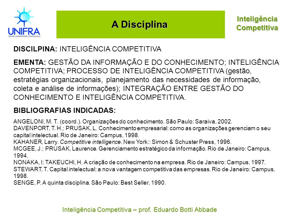 Inteligência Competitiva A Disciplina DISCILPINA: INTELIGÊNCIA COMPETITIVA EMENTA: GESTÃO DA INFORMAÇÃO E DO CONHECIMENTO; INTELIGÊNCIA COMPETITIVA; P