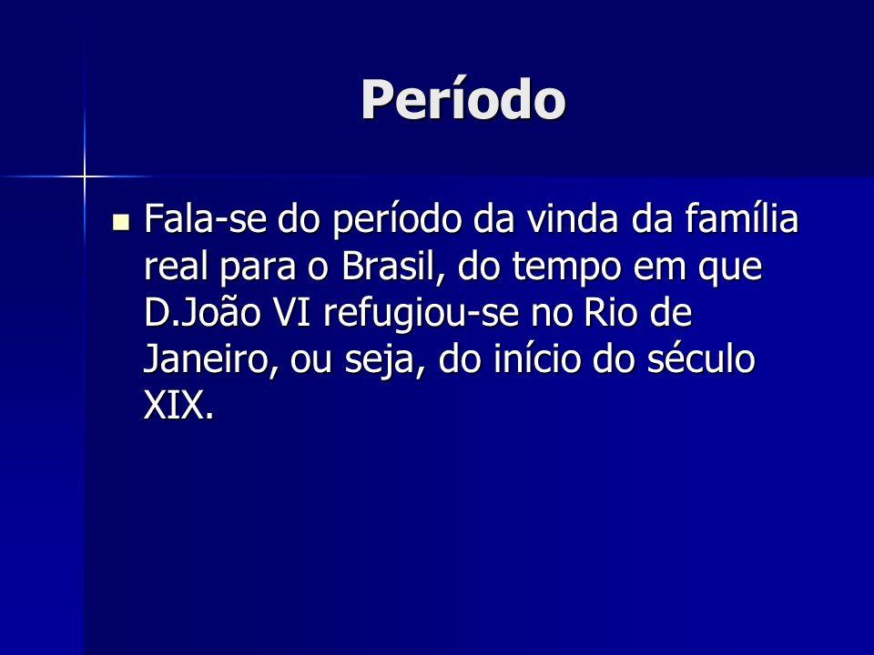 Período Fala-se do período da vinda da família real para o Brasil, do tempo em que D.João VI refugiou-se no Rio de Janeiro, ou seja, do início do sécu