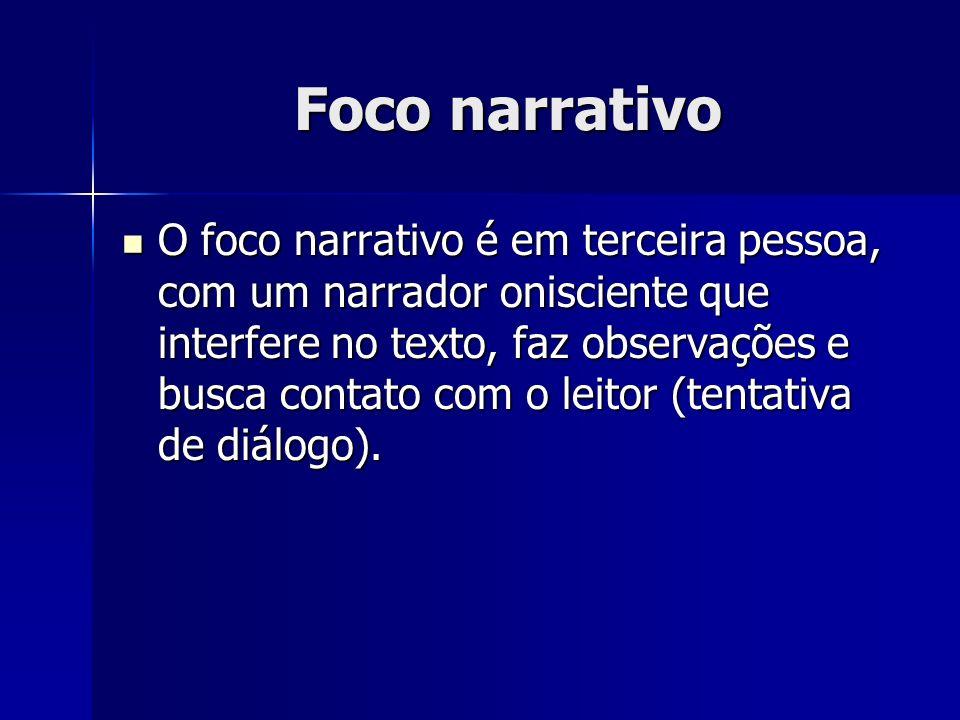 Foco narrativo O foco narrativo é em terceira pessoa, com um narrador onisciente que interfere no texto, faz observações e busca contato com o leitor
