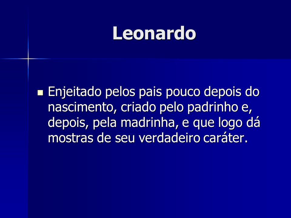 Leonardo Enjeitado pelos pais pouco depois do nascimento, criado pelo padrinho e, depois, pela madrinha, e que logo dá mostras de seu verdadeiro carát