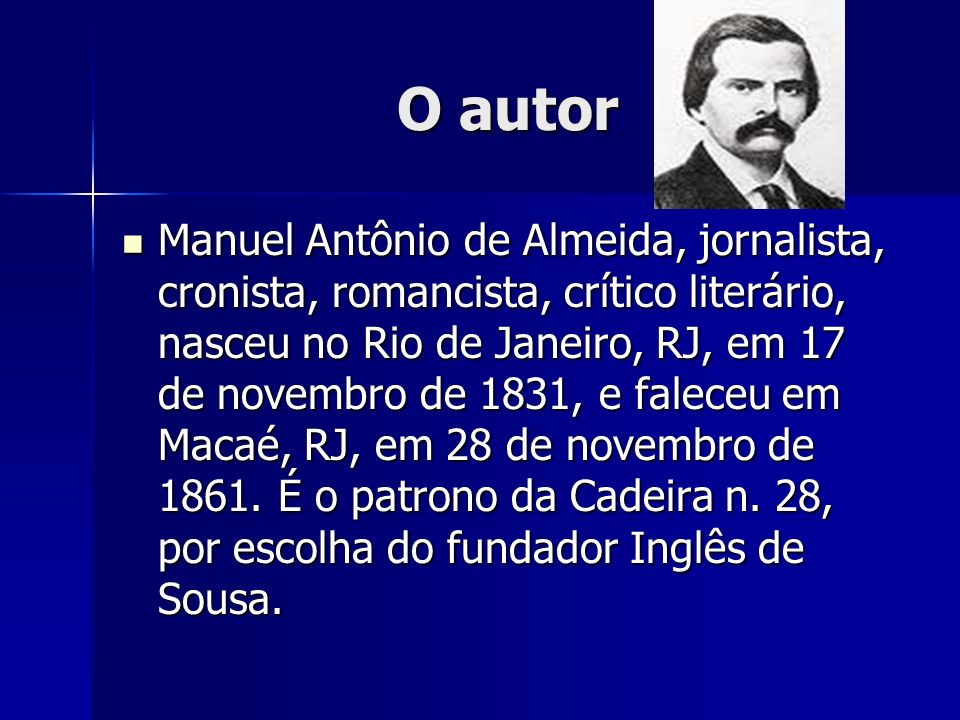 O autor Manuel Antônio de Almeida, jornalista, cronista, romancista, crítico literário, nasceu no Rio de Janeiro, RJ, em 17 de novembro de 1831, e fal