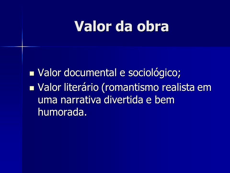 Valor da obra Valor documental e sociológico; Valor documental e sociológico; Valor literário (romantismo realista em uma narrativa divertida e bem hu