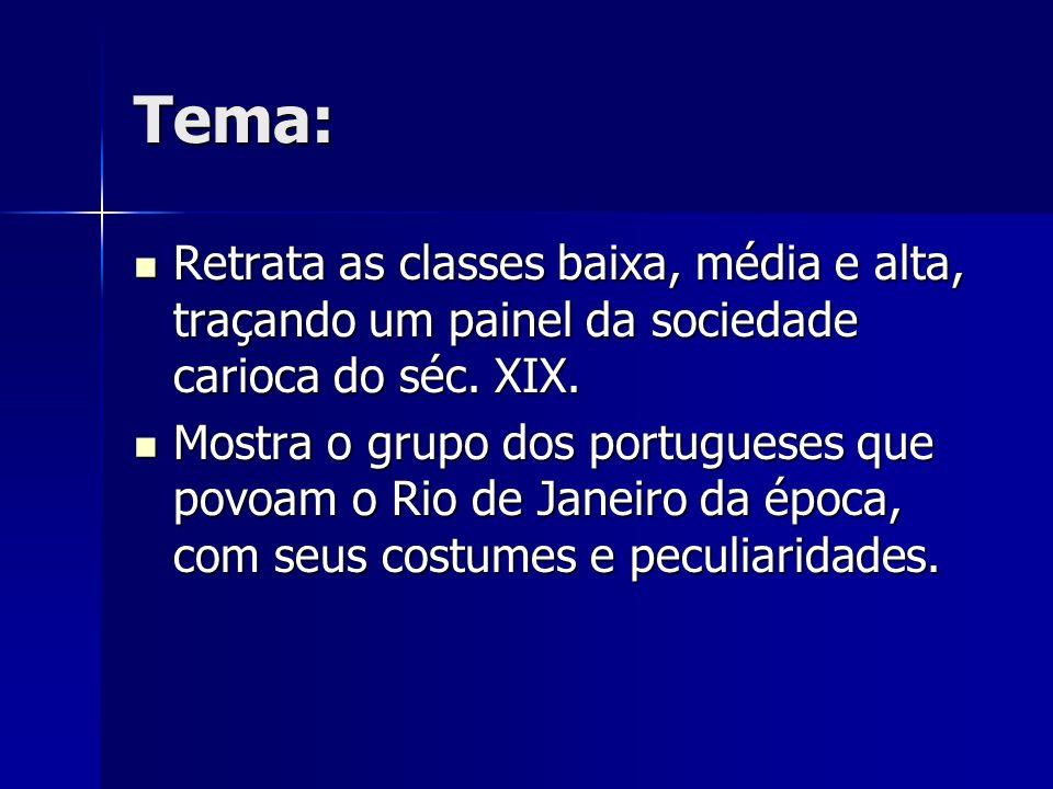 Tema: Retrata as classes baixa, média e alta, traçando um painel da sociedade carioca do séc. XIX. Retrata as classes baixa, média e alta, traçando um