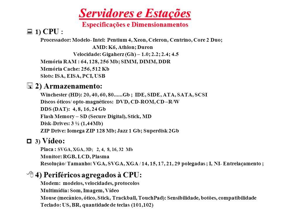 Servidores e Estações Especificações e Dimensionamentos 1) CPU 1) CPU : Processador: Modelo- Intel: Pentium 4, Xeon, Celeron, Centrino, Core 2 Duo; AM
