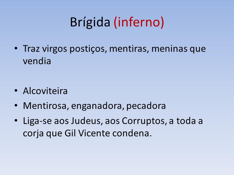 Brígida (inferno) Traz virgos postiços, mentiras, meninas que vendia Alcoviteira Mentirosa, enganadora, pecadora Liga-se aos Judeus, aos Corruptos, a toda a corja que Gil Vicente condena.