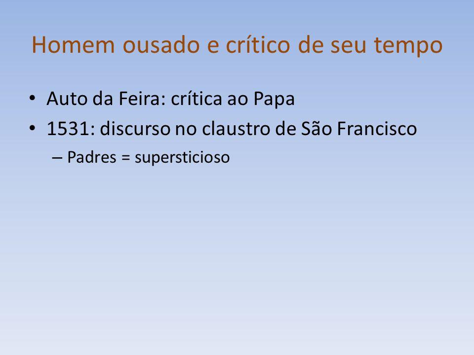 Homem ousado e crítico de seu tempo Auto da Feira: crítica ao Papa 1531: discurso no claustro de São Francisco – Padres = supersticioso