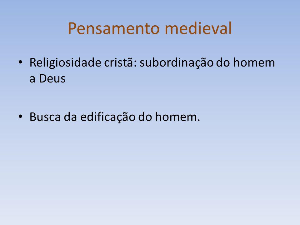 Pensamento medieval Religiosidade cristã: subordinação do homem a Deus Busca da edificação do homem.