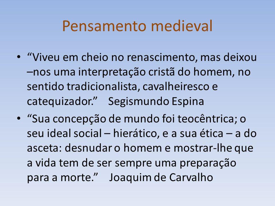 Pensamento medieval Viveu em cheio no renascimento, mas deixou –nos uma interpretação cristã do homem, no sentido tradicionalista, cavalheiresco e catequizador.