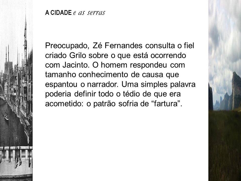 Preocupado, Zé Fernandes consulta o fiel criado Grilo sobre o que está ocorrendo com Jacinto. O homem respondeu com tamanho conhecimento de causa que