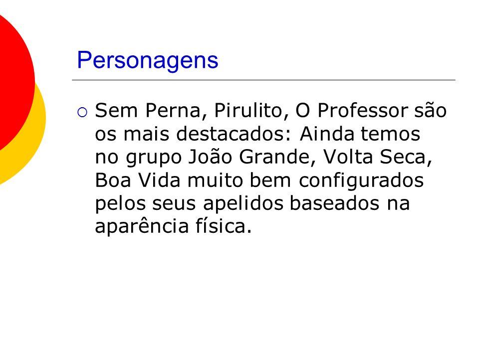 Personagens Sem Perna, Pirulito, O Professor são os mais destacados: Ainda temos no grupo João Grande, Volta Seca, Boa Vida muito bem configurados pelos seus apelidos baseados na aparência física.