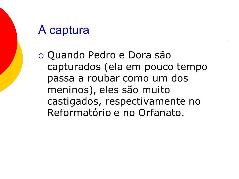 A captura Quando Pedro e Dora são capturados (ela em pouco tempo passa a roubar como um dos meninos), eles são muito castigados, respectivamente no Reformatório e no Orfanato.