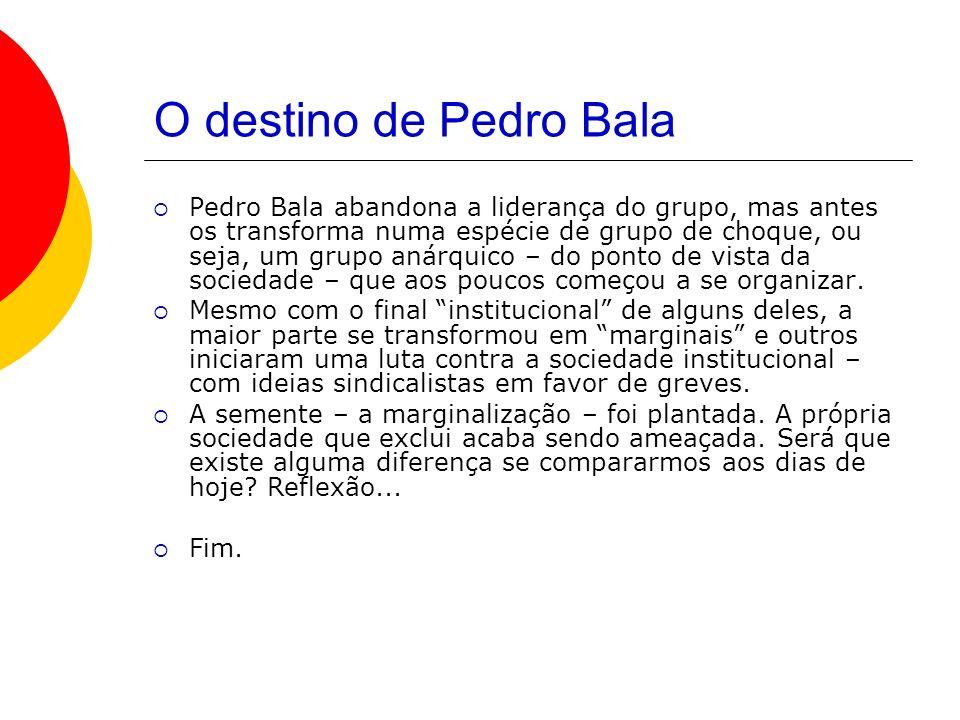 O destino de Pedro Bala Pedro Bala abandona a liderança do grupo, mas antes os transforma numa espécie de grupo de choque, ou seja, um grupo anárquico – do ponto de vista da sociedade – que aos poucos começou a se organizar.