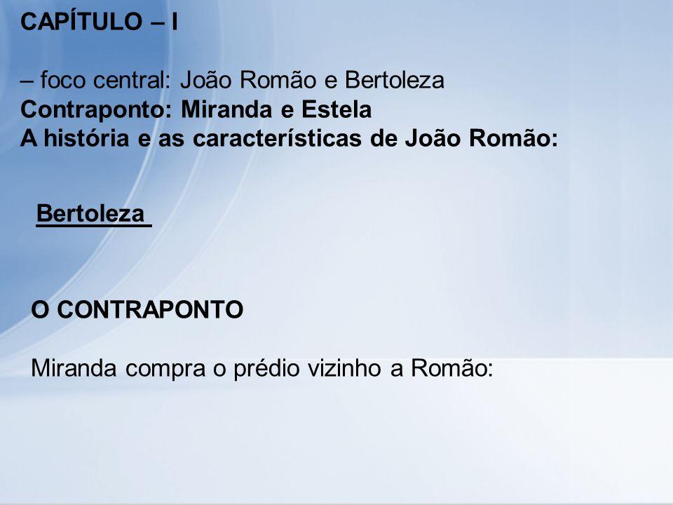 CAPÍTULO – I – foco central: João Romão e Bertoleza Contraponto: Miranda e Estela A história e as características de João Romão: Bertoleza O CONTRAPON