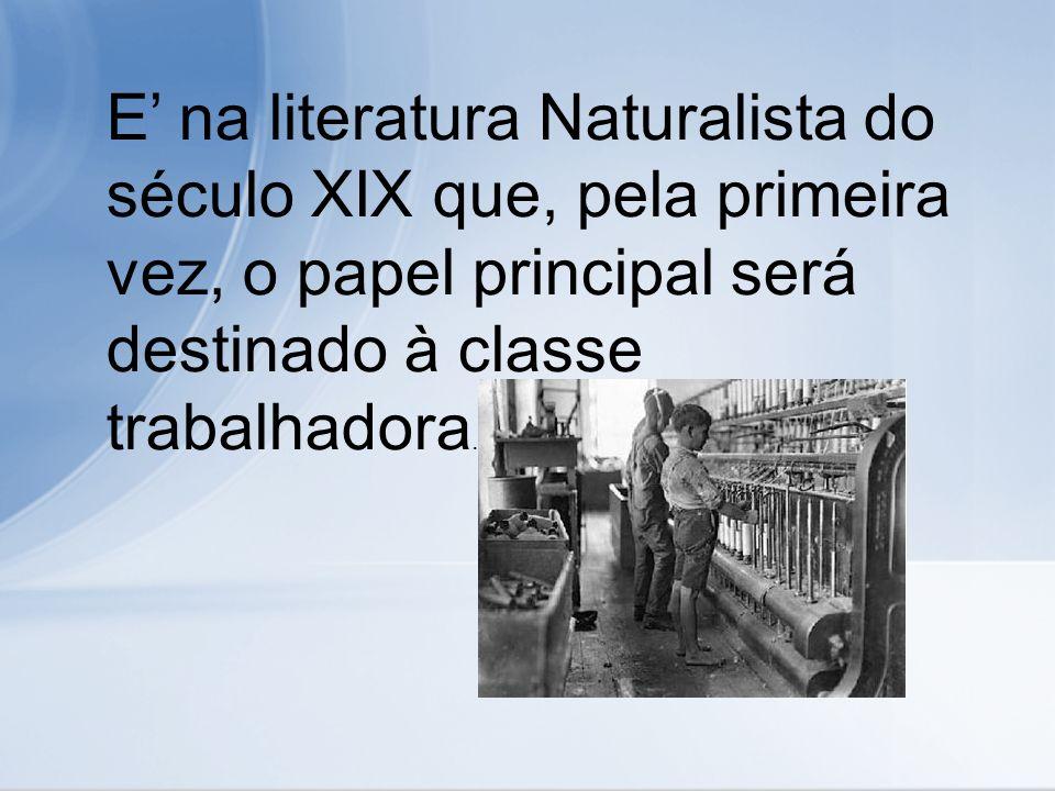 E na literatura Naturalista do século XIX que, pela primeira vez, o papel principal será destinado à classe trabalhadora.