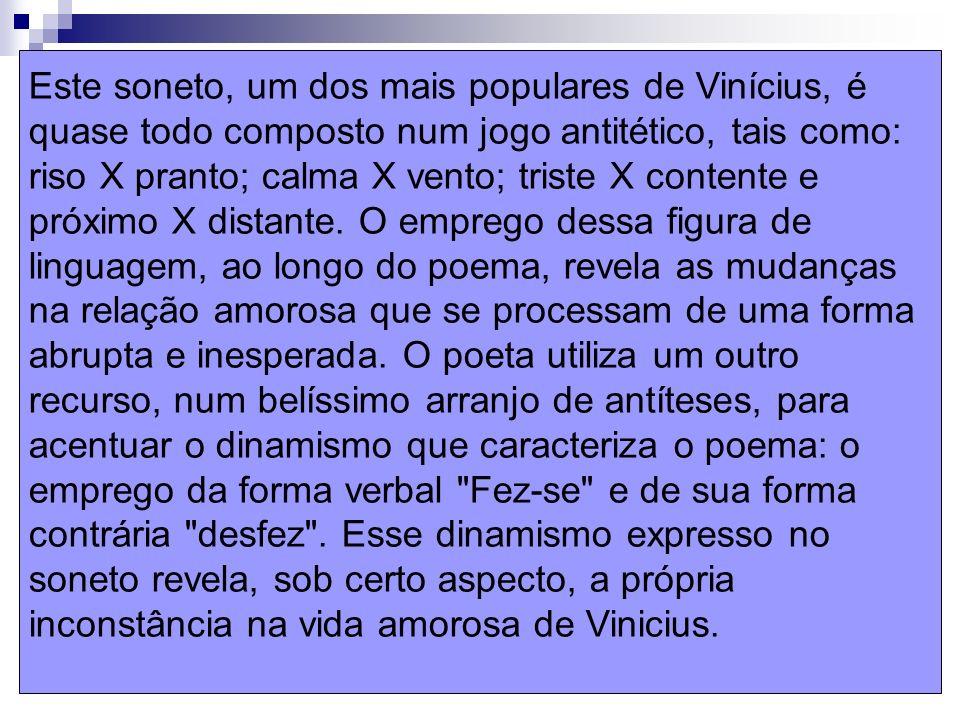 Este soneto, um dos mais populares de Vinícius, é quase todo composto num jogo antitético, tais como: riso X pranto; calma X vento; triste X contente