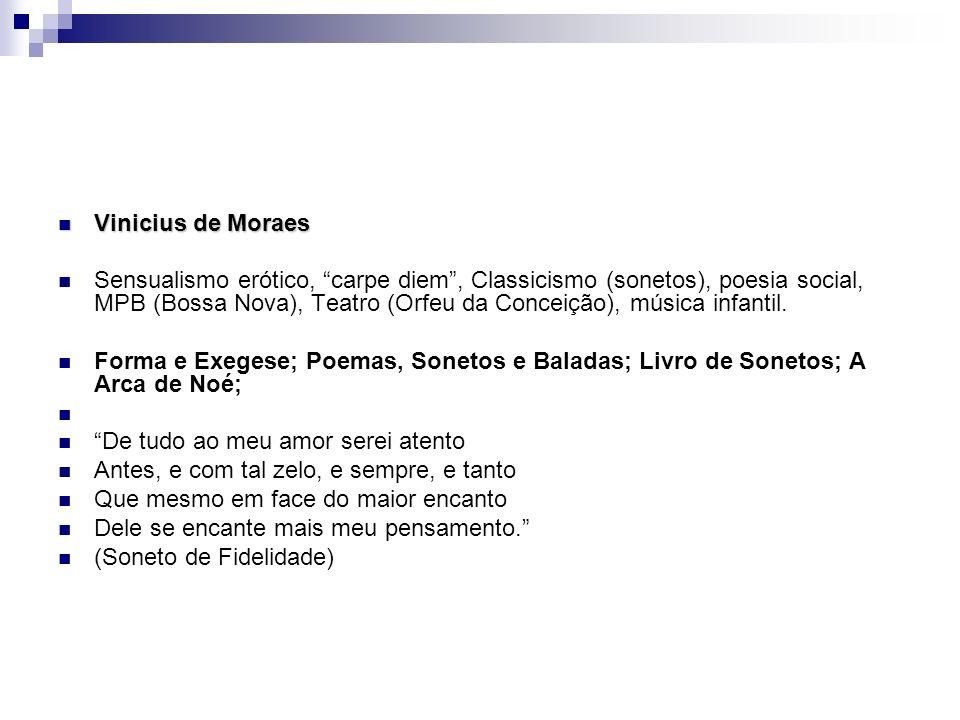 Vinicius de Moraes Vinicius de Moraes Sensualismo erótico, carpe diem, Classicismo (sonetos), poesia social, MPB (Bossa Nova), Teatro (Orfeu da Concei