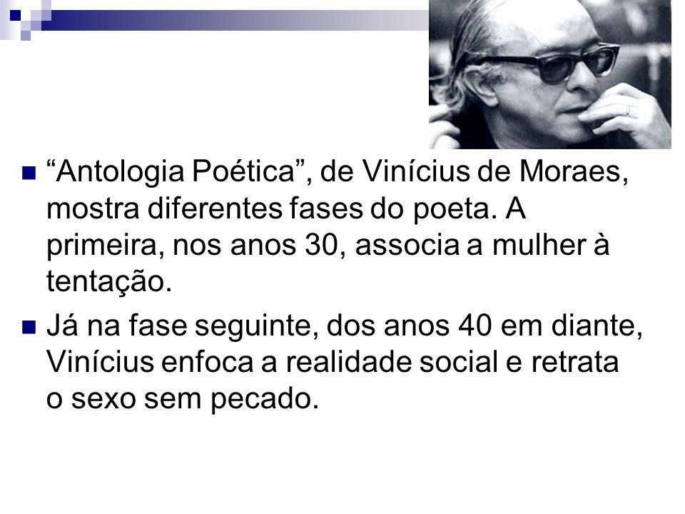 Antologia Poética, de Vinícius de Moraes, mostra diferentes fases do poeta. A primeira, nos anos 30, associa a mulher à tentação. Já na fase seguinte,