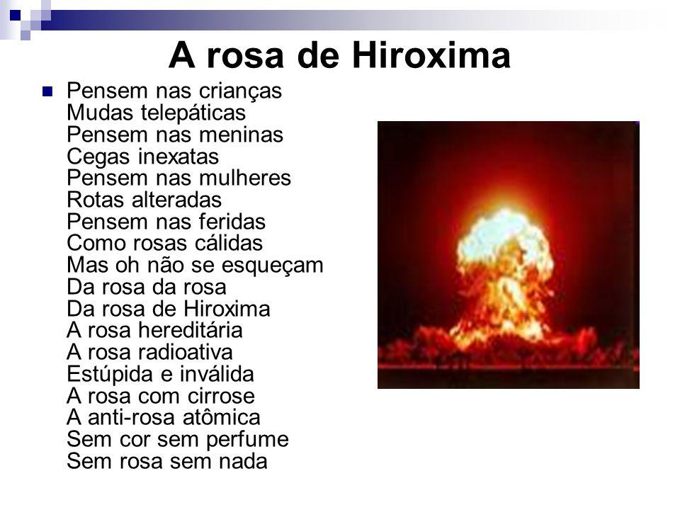A rosa de Hiroxima Pensem nas crianças Mudas telepáticas Pensem nas meninas Cegas inexatas Pensem nas mulheres Rotas alteradas Pensem nas feridas Como