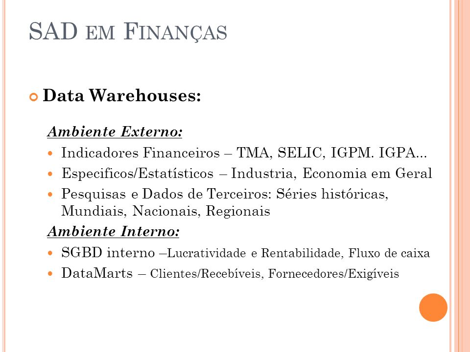SAD EM F INANÇAS Data Warehouses: Ambiente Externo: Indicadores Financeiros – TMA, SELIC, IGPM. IGPA... Especificos/Estatísticos – Industria, Economia