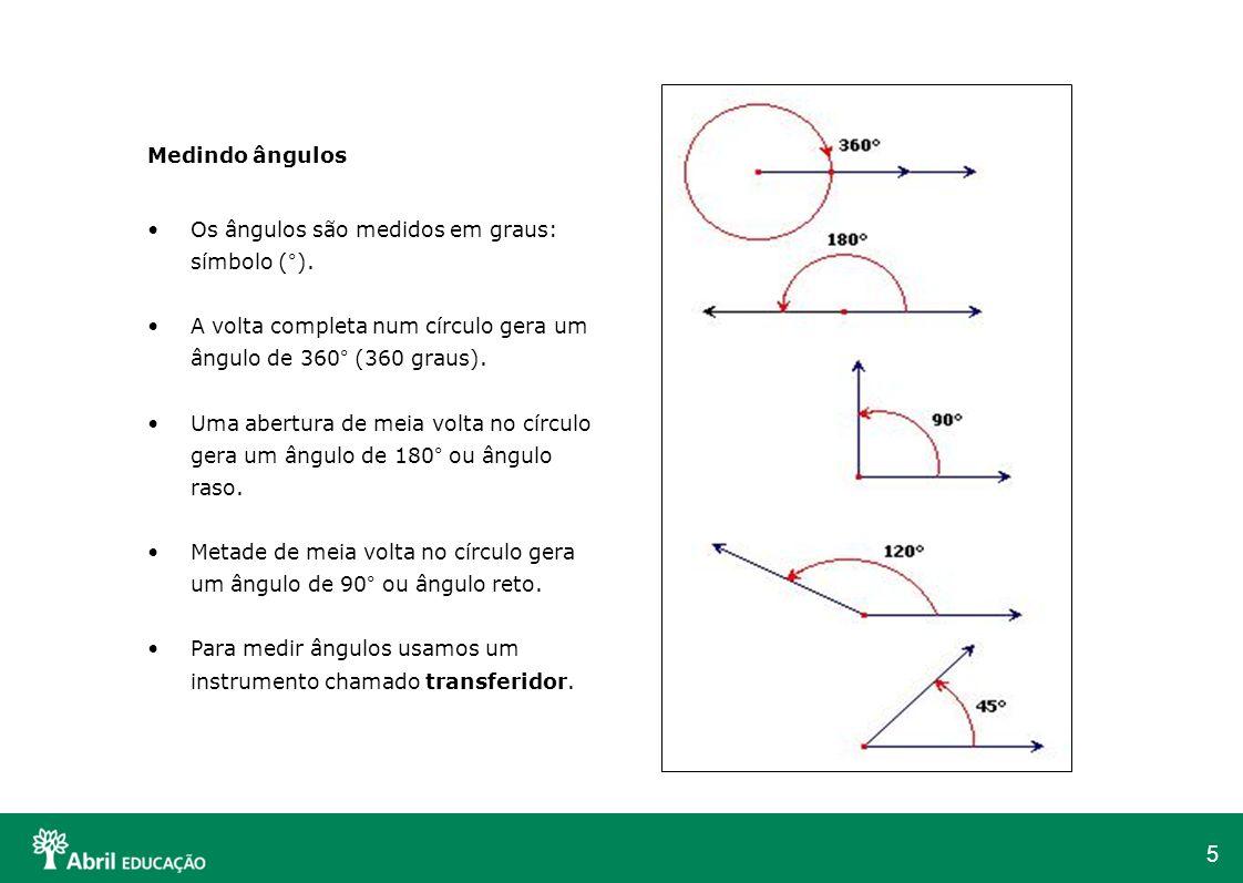 5 Medindo ângulos Os ângulos são medidos em graus: símbolo (°). A volta completa num círculo gera um ângulo de 360° (360 graus). Uma abertura de meia